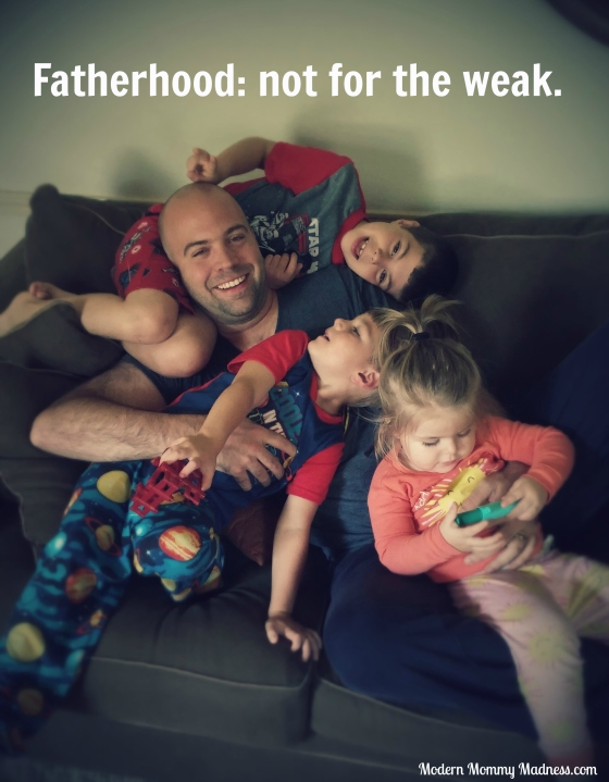 Fatherhood is not for the weak.